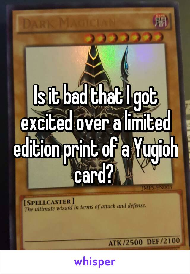 Is it bad that I got excited over a limited edition print of a Yugioh card?