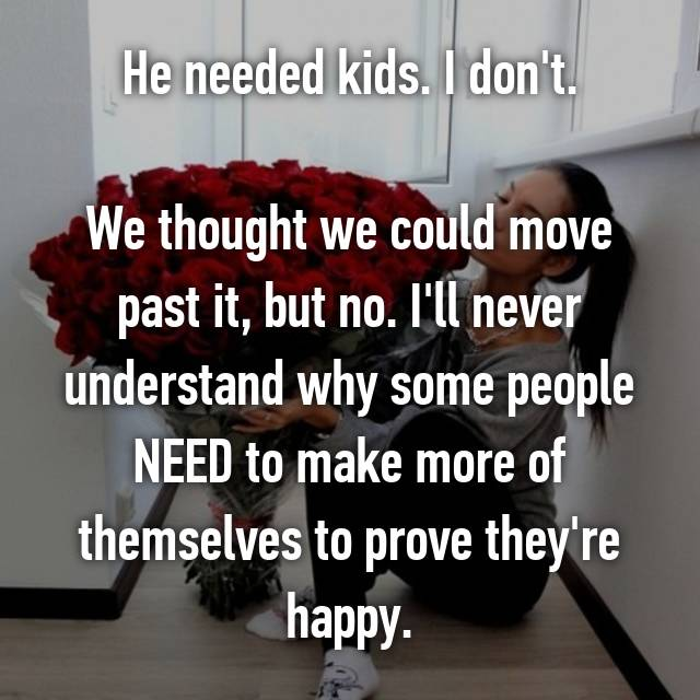 He needed kids. I don't.  We thought we could move past it, but no. I'll never understand why some people NEED to make more of themselves to prove they're happy.