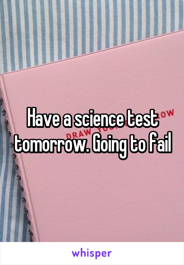 Have a science test tomorrow. Going to fail