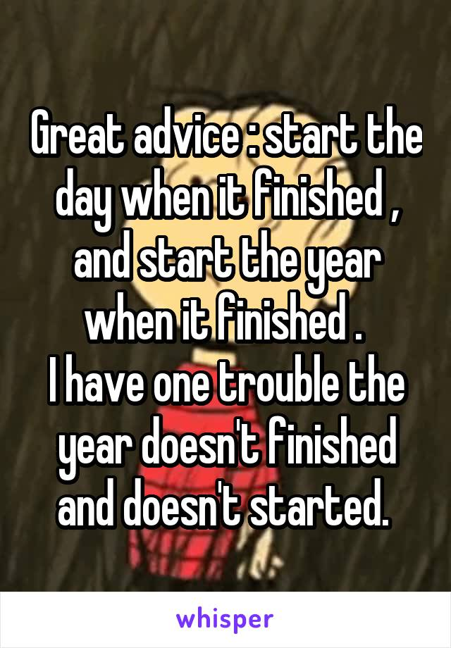 Great advice : start the day when it finished , and start the year when it finished .  I have one trouble the year doesn't finished and doesn't started.