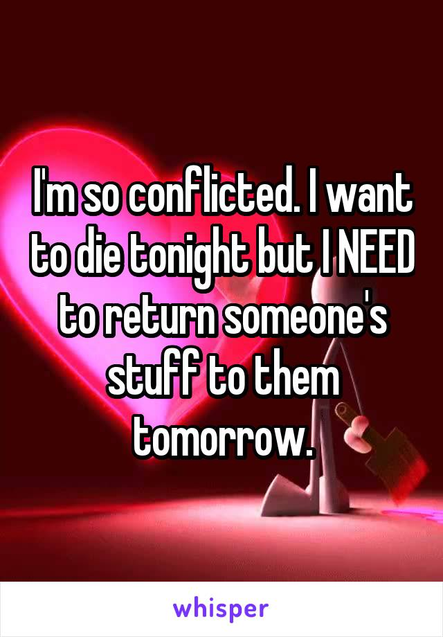 I'm so conflicted. I want to die tonight but I NEED to return someone's stuff to them tomorrow.