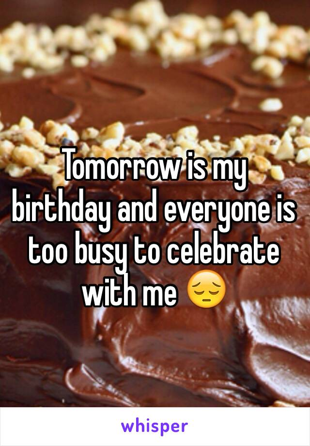 Tomorrow is my birthday and everyone is too busy to celebrate with me 😔