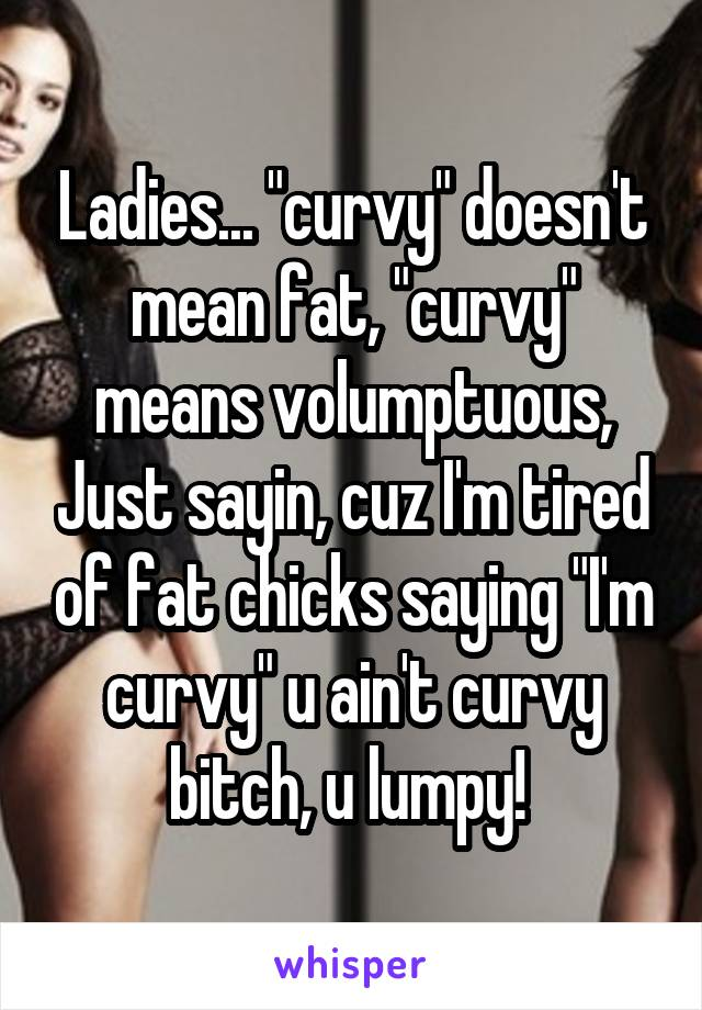 "Ladies... ""curvy"" doesn't mean fat, ""curvy"" means volumptuous, Just sayin, cuz I'm tired of fat chicks saying ""I'm curvy"" u ain't curvy bitch, u lumpy!"