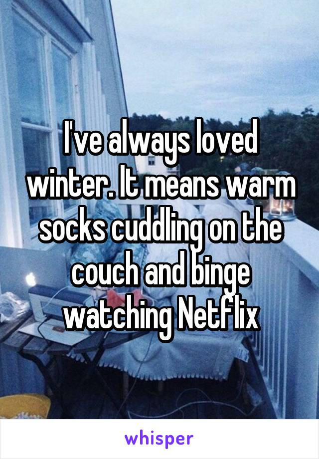 I've always loved winter. It means warm socks cuddling on the couch and binge watching Netflix