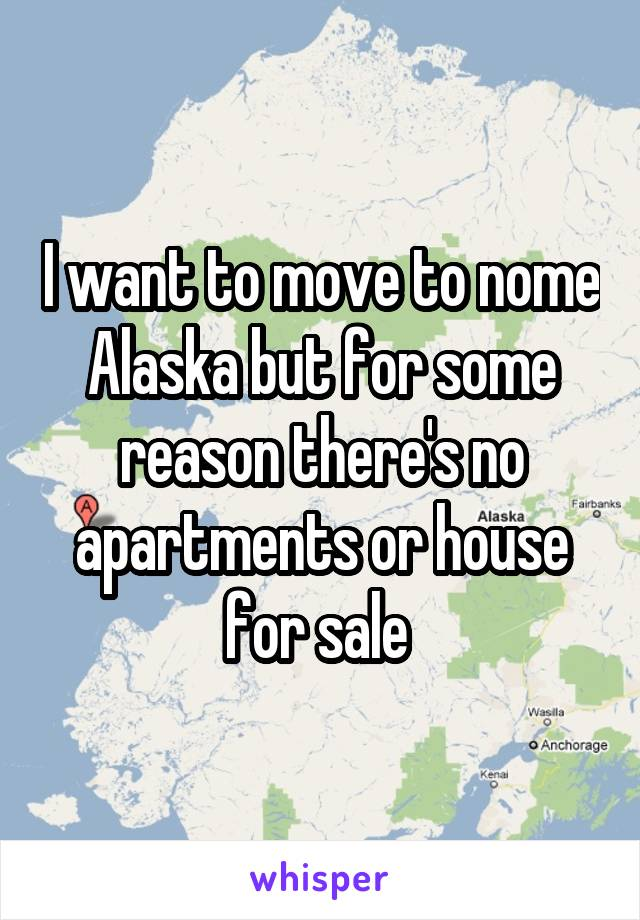 I want to move to nome Alaska but for some reason there's no apartments or house for sale