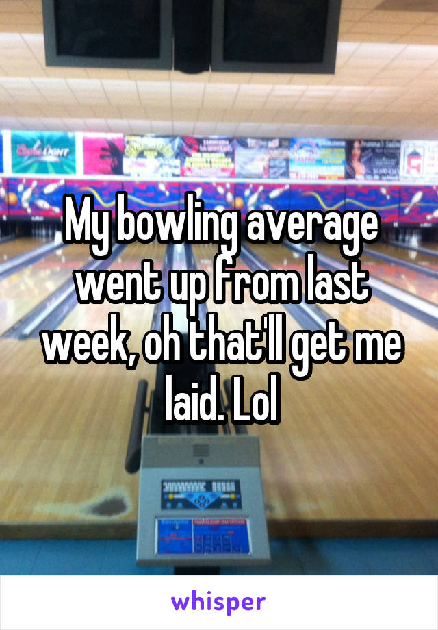 My bowling average went up from last week, oh that'll get me laid. Lol