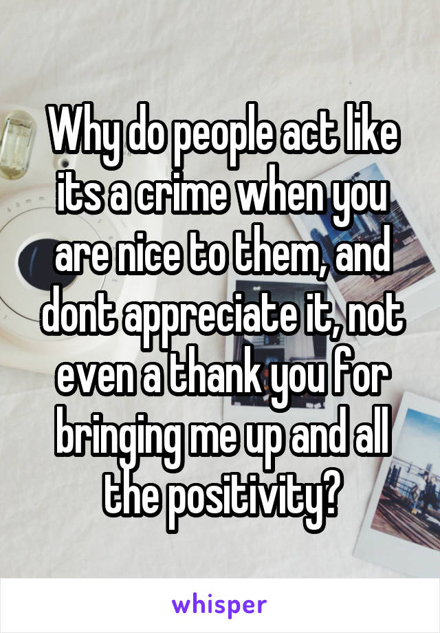 Why do people act like its a crime when you are nice to them, and dont appreciate it, not even a thank you for bringing me up and all the positivity?