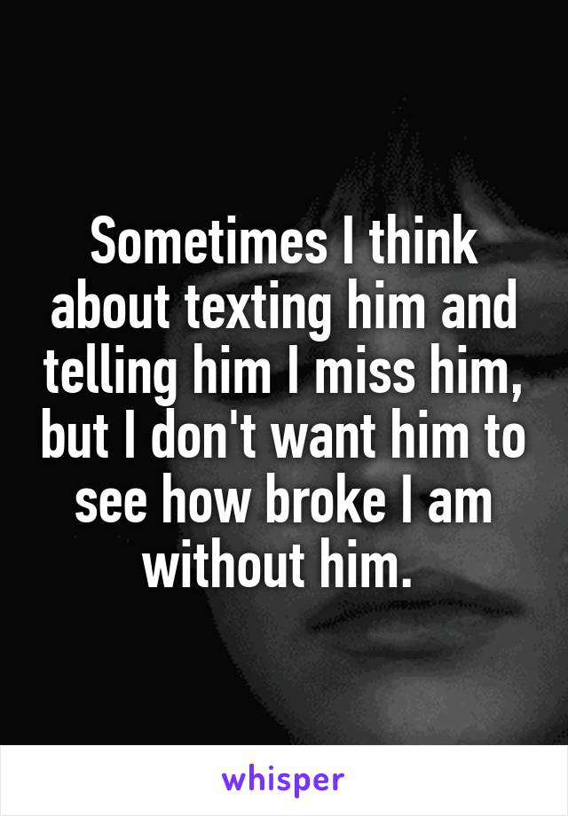 Sometimes I think about texting him and telling him I miss him, but I don't want him to see how broke I am without him.