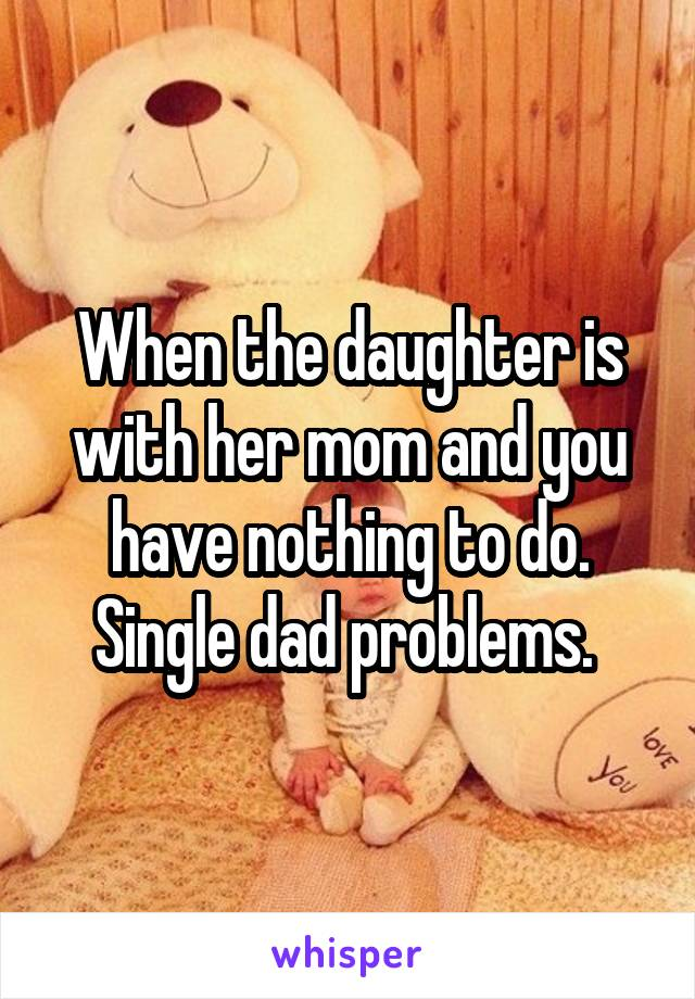When the daughter is with her mom and you have nothing to do. Single dad problems.