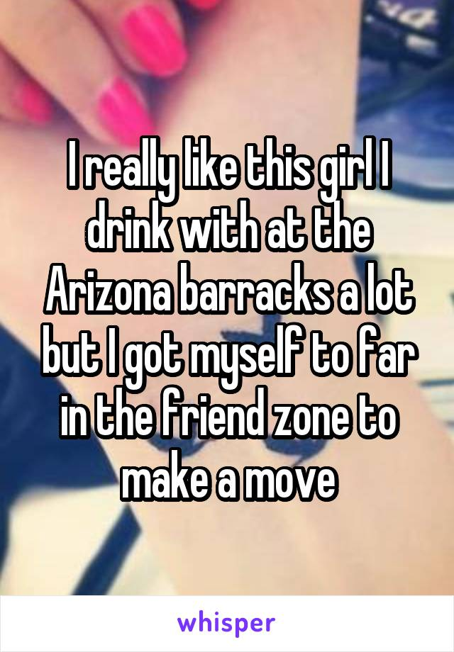 I really like this girl I drink with at the Arizona barracks a lot but I got myself to far in the friend zone to make a move