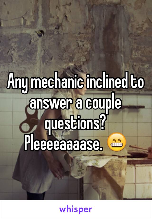 Any mechanic inclined to answer a couple questions? Pleeeeaaaase. 😁