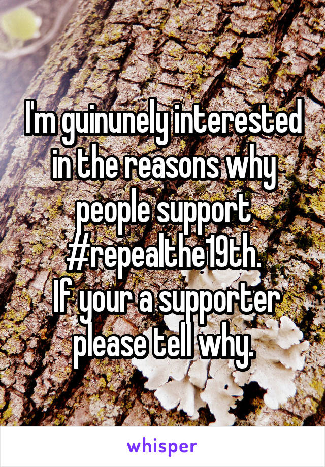 I'm guinunely interested in the reasons why people support #repealthe19th.  If your a supporter please tell why.