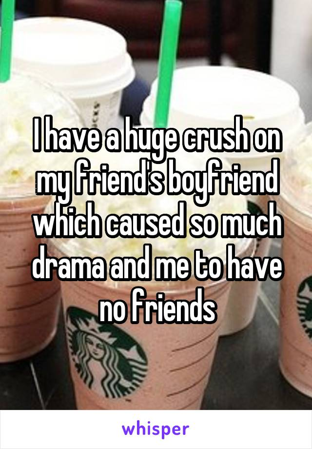 I have a huge crush on my friend's boyfriend which caused so much drama and me to have no friends
