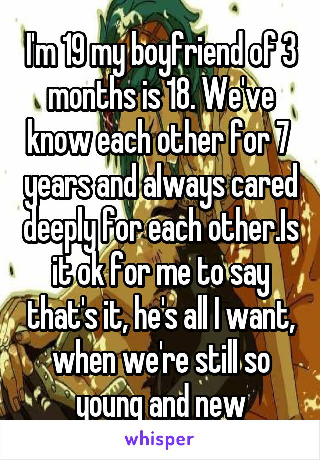 I'm 19 my boyfriend of 3 months is 18. We've know each other for 7  years and always cared deeply for each other.Is it ok for me to say that's it, he's all I want, when we're still so young and new