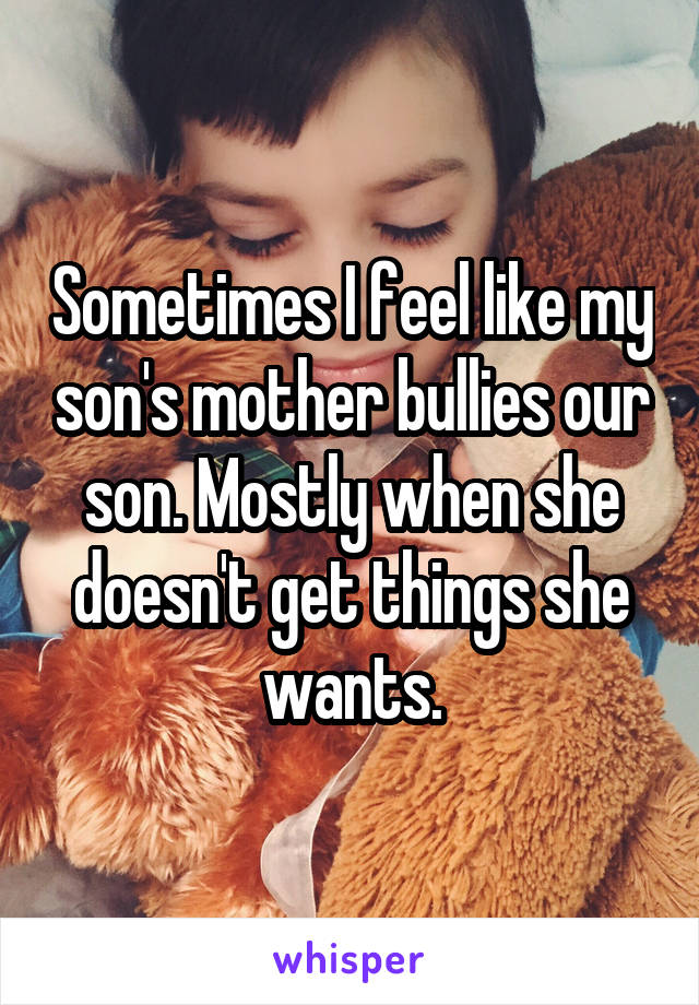 Sometimes I feel like my son's mother bullies our son. Mostly when she doesn't get things she wants.