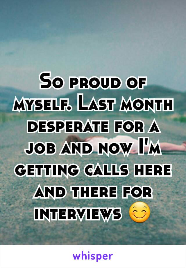 So proud of myself. Last month desperate for a job and now I'm getting calls here and there for interviews 😊