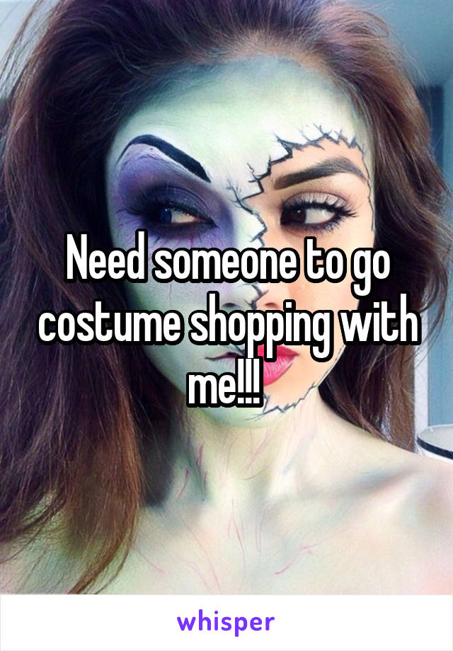 Need someone to go costume shopping with me!!!