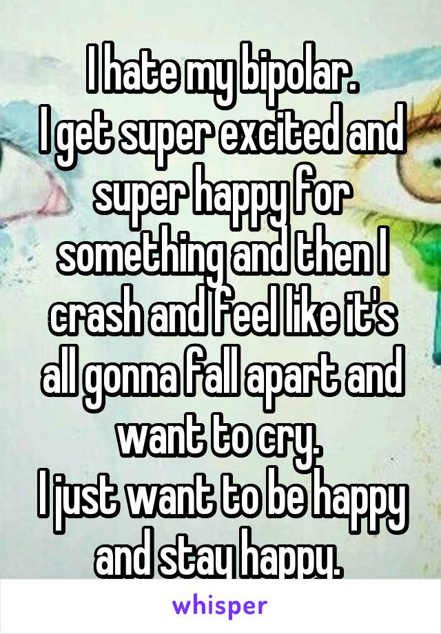 I hate my bipolar. I get super excited and super happy for something and then I crash and feel like it's all gonna fall apart and want to cry.  I just want to be happy and stay happy.