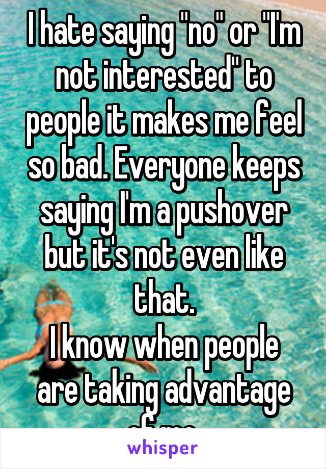 """I hate saying """"no"""" or """"I'm not interested"""" to people it makes me feel so bad. Everyone keeps saying I'm a pushover but it's not even like that. I know when people are taking advantage of me."""