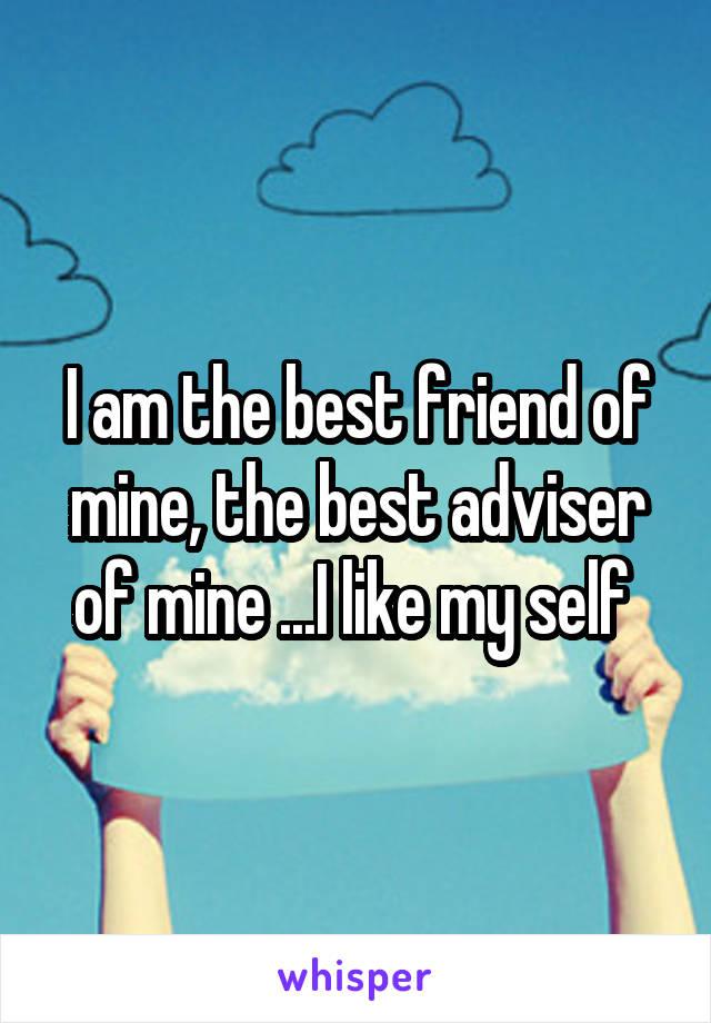 I am the best friend of mine, the best adviser of mine ...I like my self
