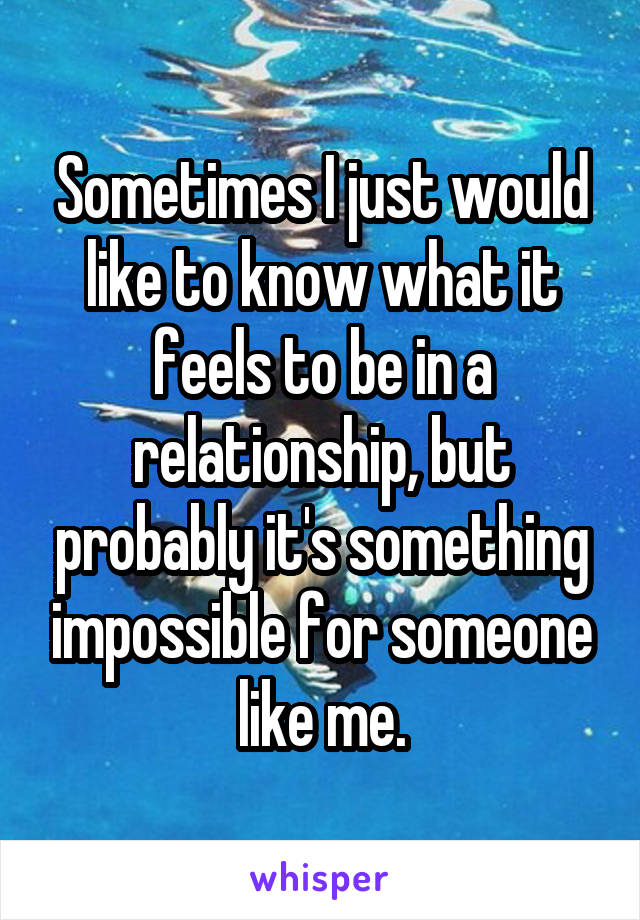 Sometimes I just would like to know what it feels to be in a relationship, but probably it's something impossible for someone like me.