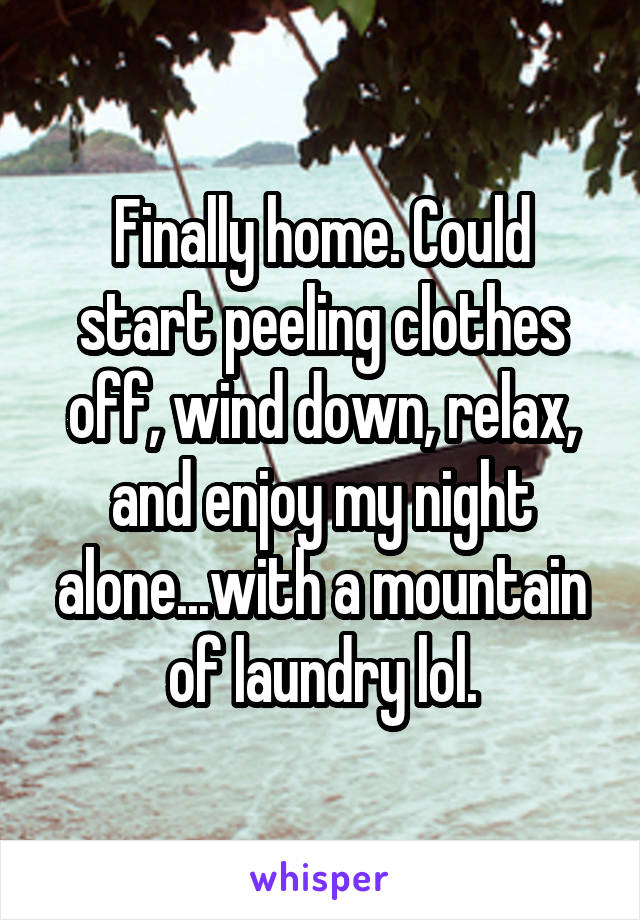 Finally home. Could start peeling clothes off, wind down, relax, and enjoy my night alone...with a mountain of laundry lol.