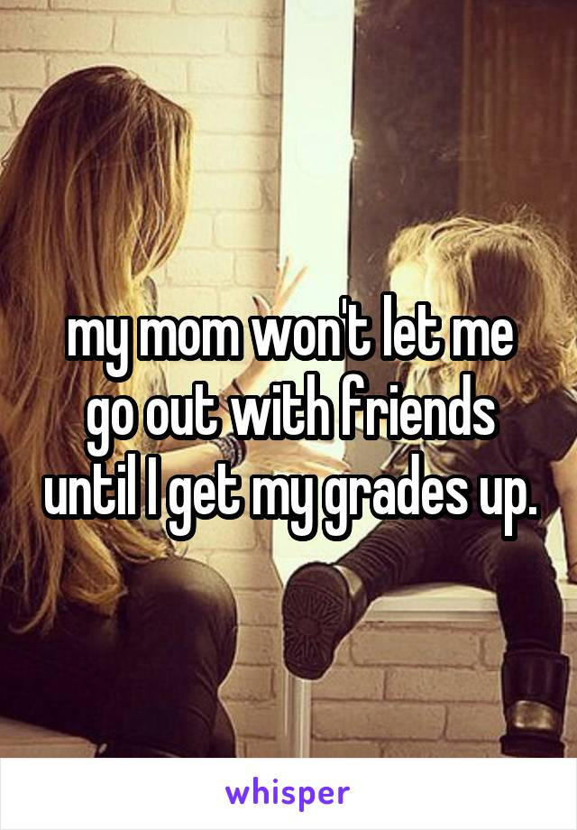 my mom won't let me go out with friends until I get my grades up.