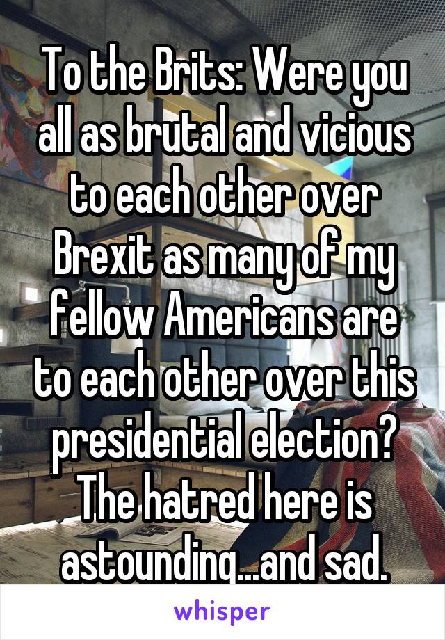 To the Brits: Were you all as brutal and vicious to each other over Brexit as many of my fellow Americans are to each other over this presidential election? The hatred here is astounding...and sad.