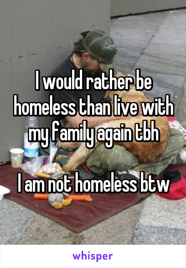 I would rather be homeless than live with my family again tbh  I am not homeless btw