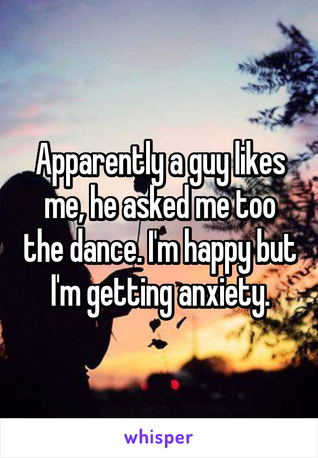 Apparently a guy likes me, he asked me too the dance. I'm happy but I'm getting anxiety.