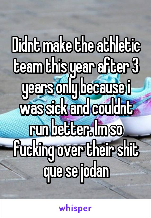 Didnt make the athletic team this year after 3 years only because i was sick and couldnt run better. Im so fucking over their shit que se jodan