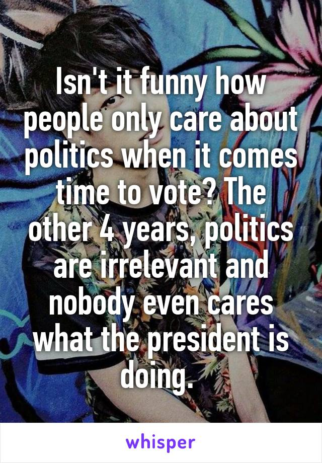Isn't it funny how people only care about politics when it comes time to vote? The other 4 years, politics are irrelevant and nobody even cares what the president is doing.