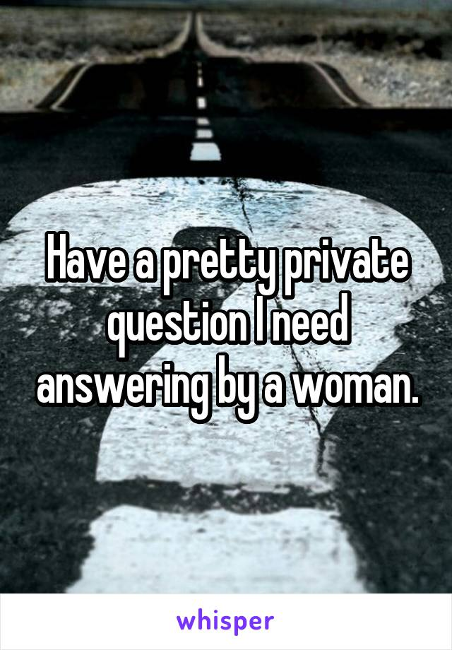 Have a pretty private question I need answering by a woman.