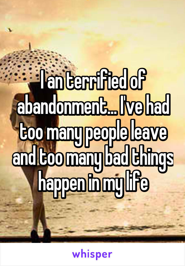 I an terrified of abandonment... I've had too many people leave and too many bad things happen in my life