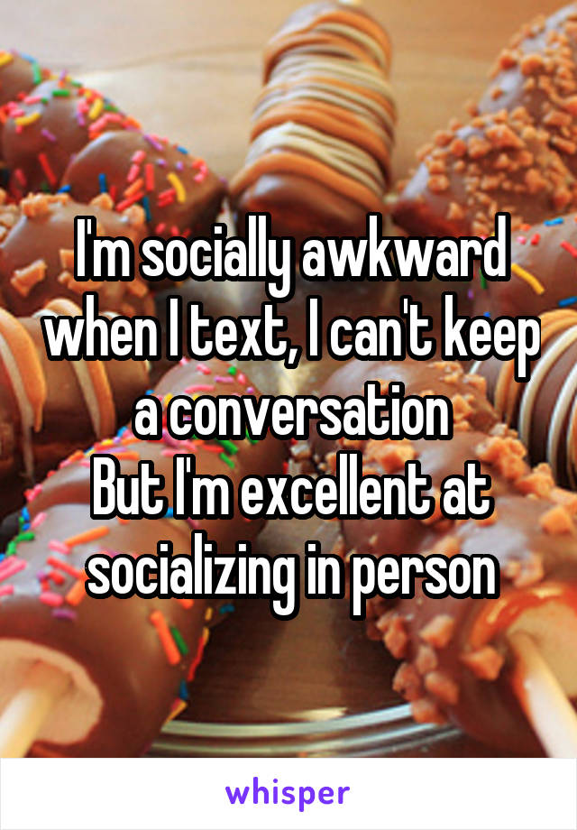 I'm socially awkward when I text, I can't keep a conversation But I'm excellent at socializing in person