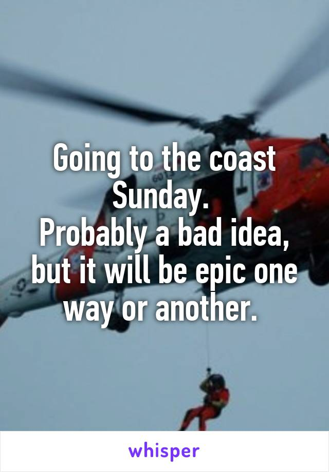Going to the coast Sunday.  Probably a bad idea, but it will be epic one way or another.