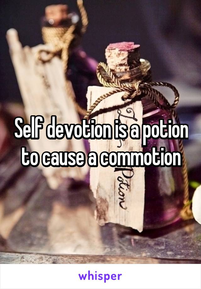 Self devotion is a potion to cause a commotion