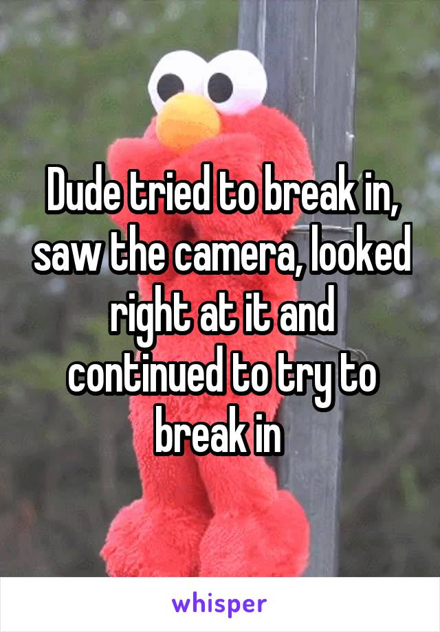 Dude tried to break in, saw the camera, looked right at it and continued to try to break in