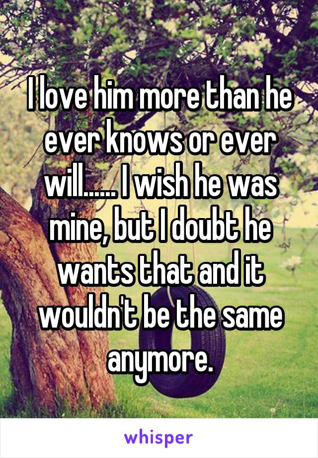 I love him more than he ever knows or ever will...... I wish he was mine, but I doubt he wants that and it wouldn't be the same anymore.