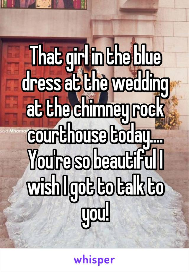 That girl in the blue dress at the wedding at the chimney rock courthouse today.... You're so beautiful I wish I got to talk to you!