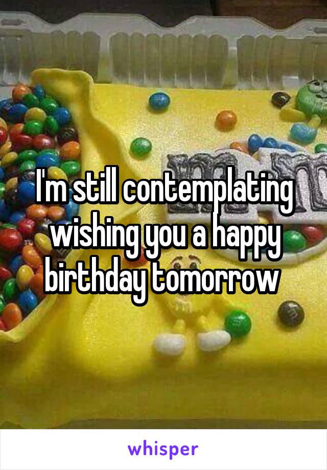 I'm still contemplating wishing you a happy birthday tomorrow
