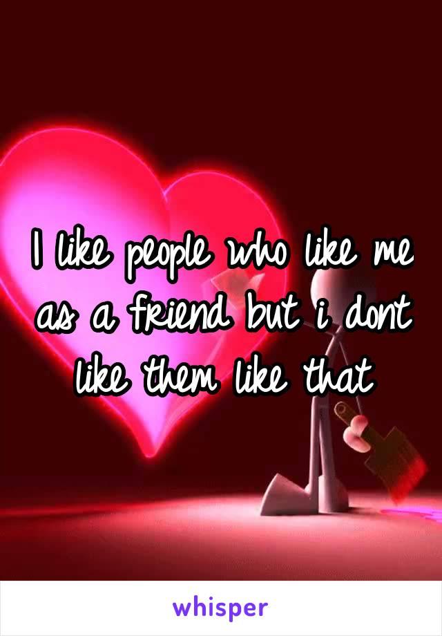 I like people who like me as a friend but i dont like them like that