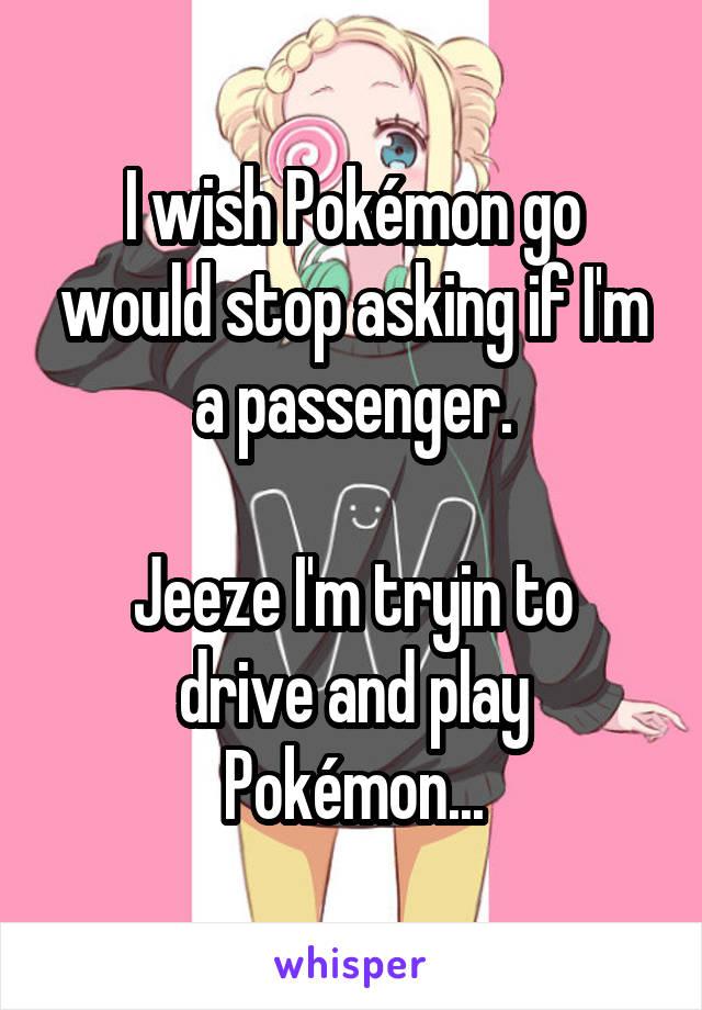 I wish Pokémon go would stop asking if I'm a passenger.  Jeeze I'm tryin to drive and play Pokémon...