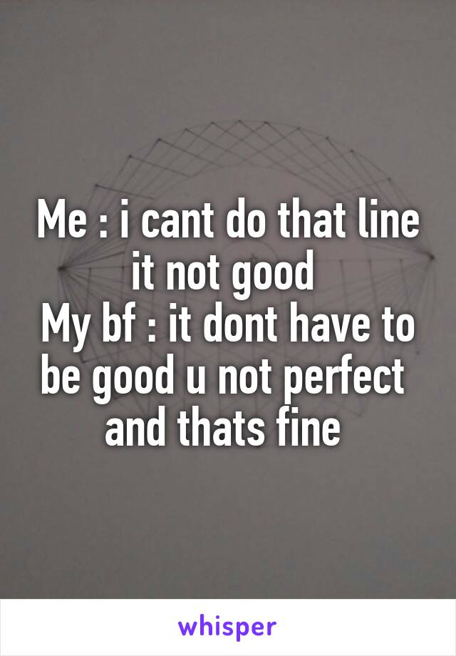 Me : i cant do that line it not good  My bf : it dont have to be good u not perfect  and thats fine