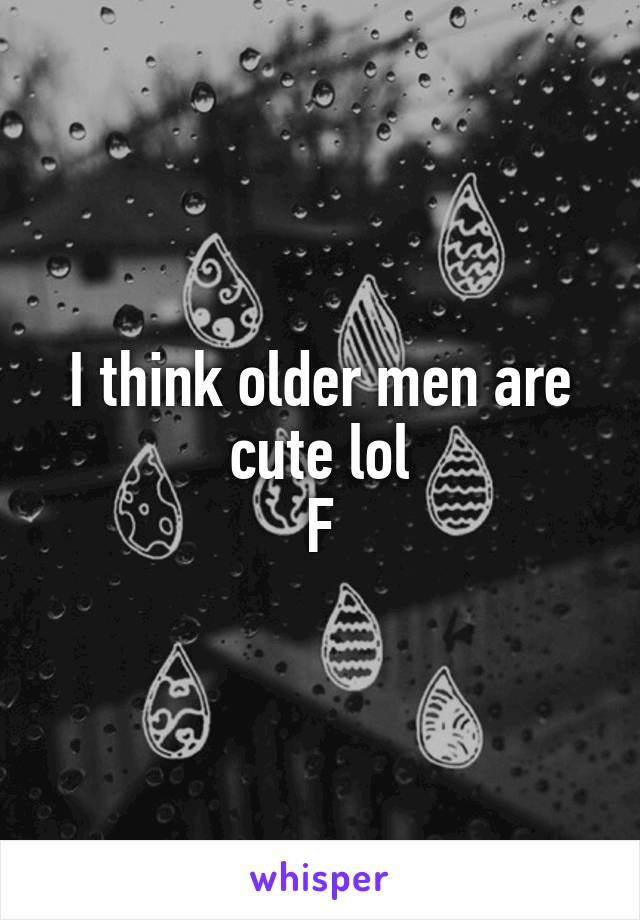 I think older men are cute lol F