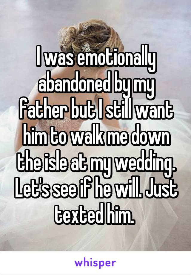 I was emotionally abandoned by my father but I still want him to walk me down the isle at my wedding. Let's see if he will. Just texted him.