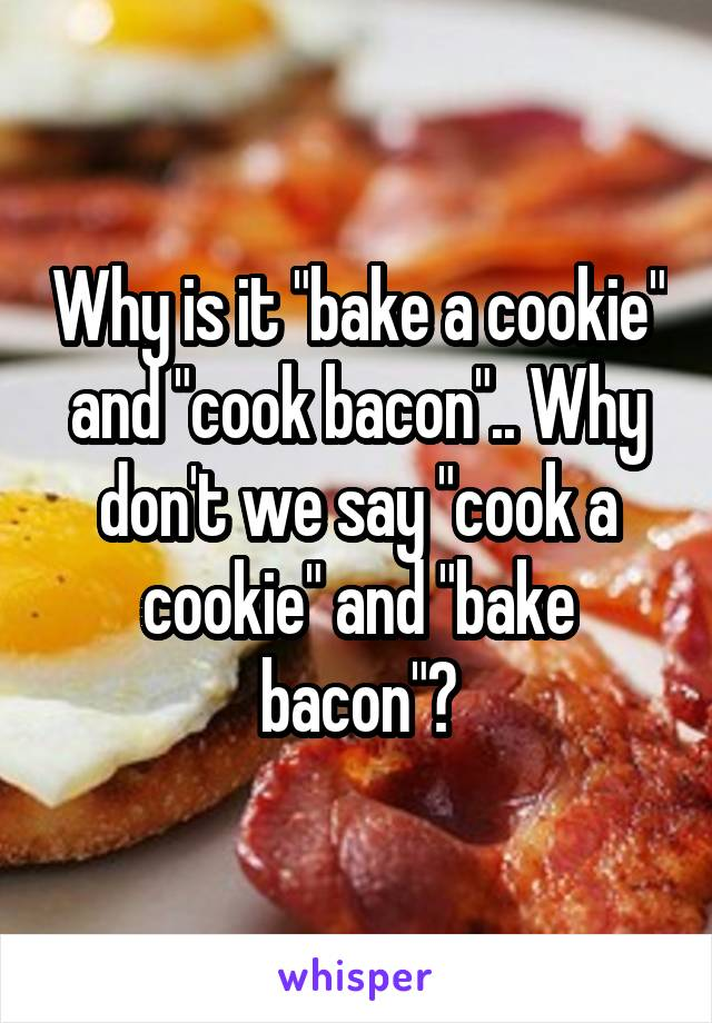 "Why is it ""bake a cookie"" and ""cook bacon"".. Why don't we say ""cook a cookie"" and ""bake bacon""?"