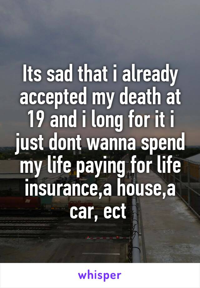 Its sad that i already accepted my death at 19 and i long for it i just dont wanna spend my life paying for life insurance,a house,a car, ect