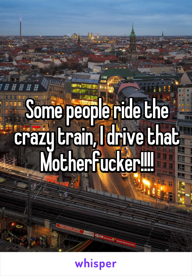 Some people ride the crazy train, I drive that Motherfucker!!!!