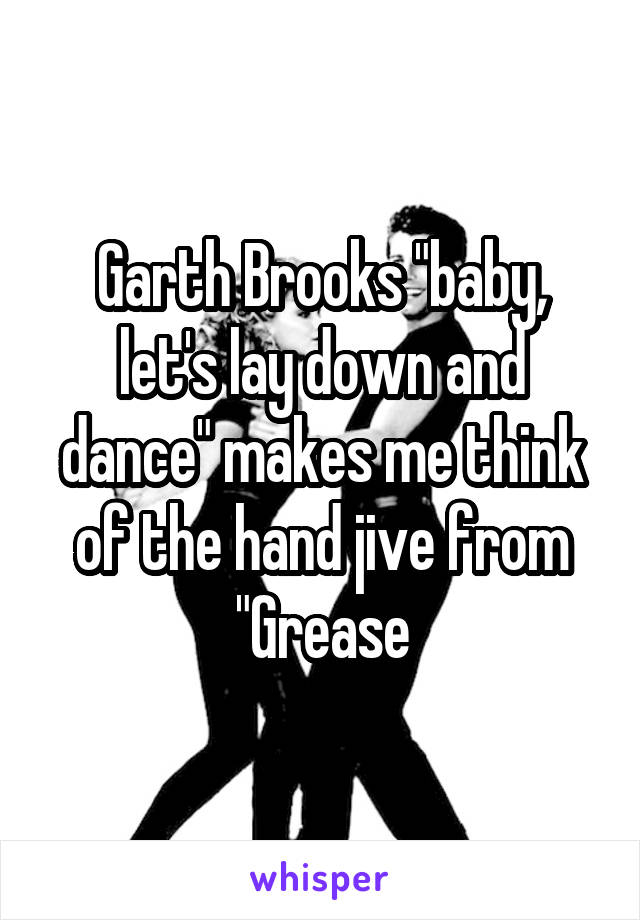 """Garth Brooks """"baby, let's lay down and dance"""" makes me think of the hand jive from """"Grease"""
